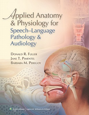 Applied Anatomy and Physiology for Speech-language Pathology and Audiology By Fuller, Donald/ Pimentel, Jane/ Peregoy, Barbara M.